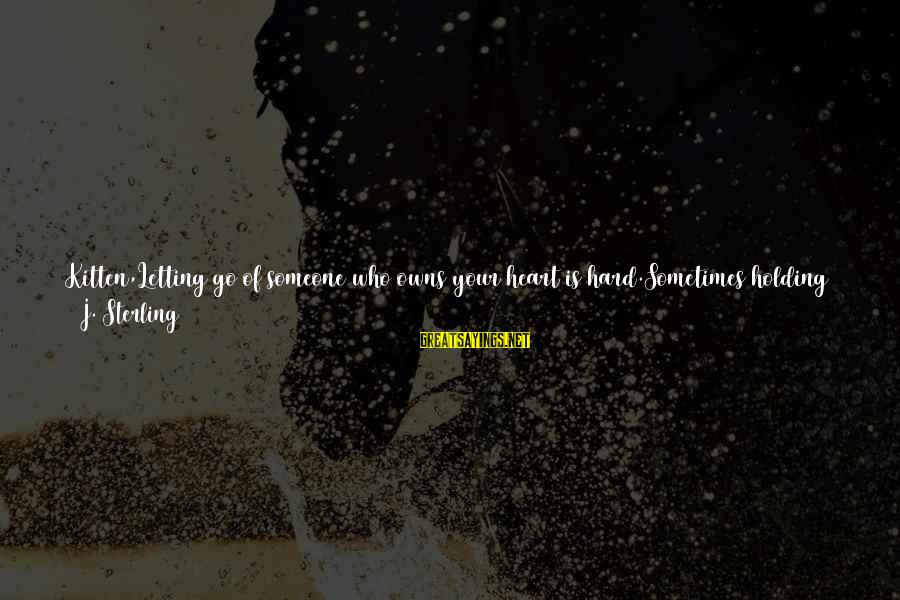 I Just Want Your Love Sayings By J. Sterling: Kitten,Letting go of someone who owns your heart is hard.Sometimes holding on to that person