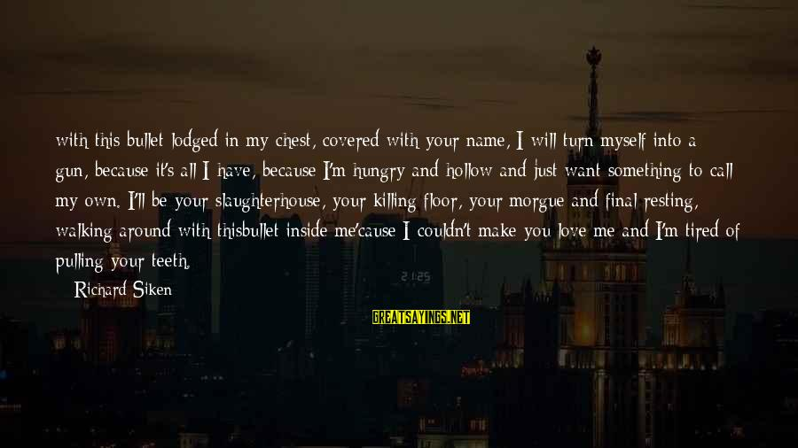 I Just Want Your Love Sayings By Richard Siken: with this bullet lodged in my chest, covered with your name, I will turn myself