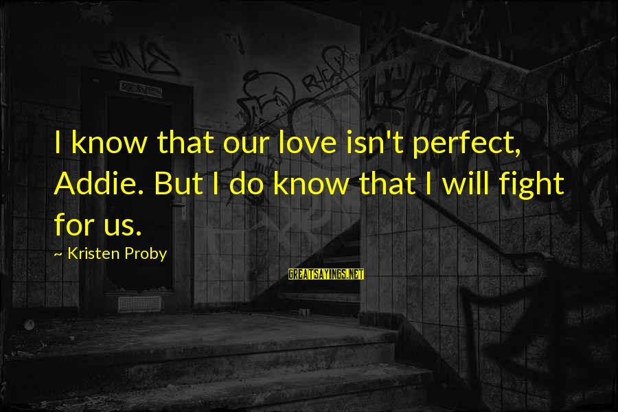 I Know I Am Not Perfect But I Love You Sayings By Kristen Proby: I know that our love isn't perfect, Addie. But I do know that I will