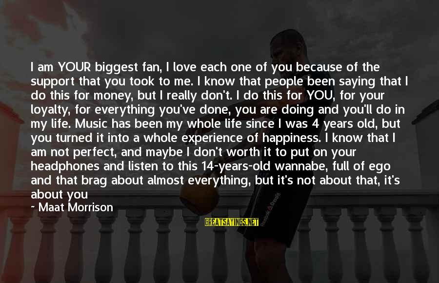 I Know I Am Not Perfect But I Love You Sayings By Maat Morrison: I am YOUR biggest fan, I love each one of you because of the support