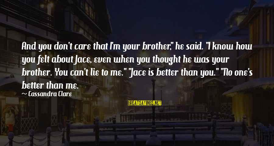 """I Know I'm Better Than That Sayings By Cassandra Clare: And you don't care that I'm your brother,"""" he said. """"I know how you felt"""