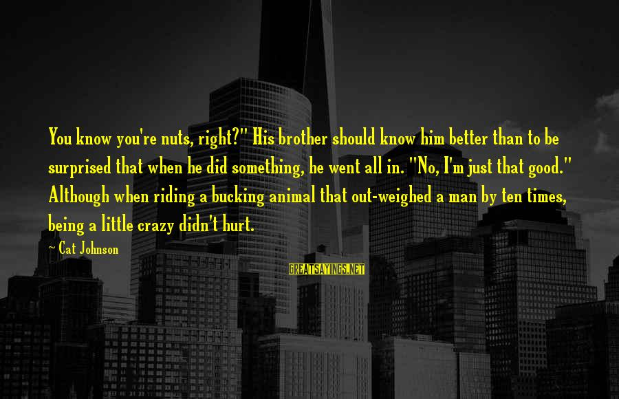 """I Know I'm Better Than That Sayings By Cat Johnson: You know you're nuts, right?"""" His brother should know him better than to be surprised"""