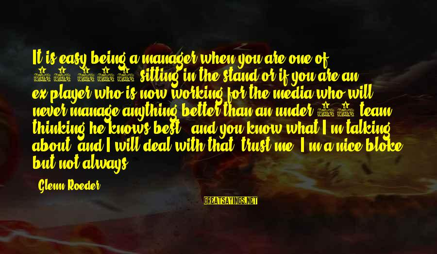 I Know I'm Better Than That Sayings By Glenn Roeder: It is easy being a manager when you are one of 25,000 sitting in the