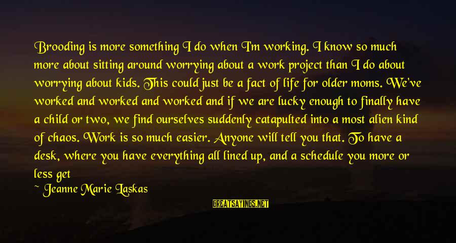 I Know I'm Better Than That Sayings By Jeanne Marie Laskas: Brooding is more something I do when I'm working. I know so much more about