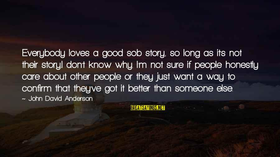 I Know I'm Better Than That Sayings By John David Anderson: Everybody loves a good sob story, so long as it's not their story.I don't know