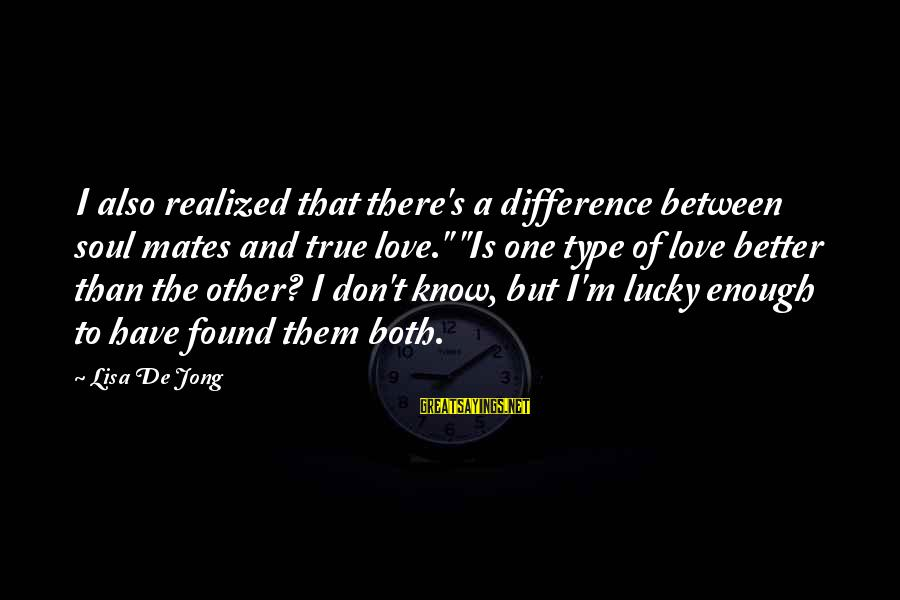 """I Know I'm Better Than That Sayings By Lisa De Jong: I also realized that there's a difference between soul mates and true love."""" """"Is one"""