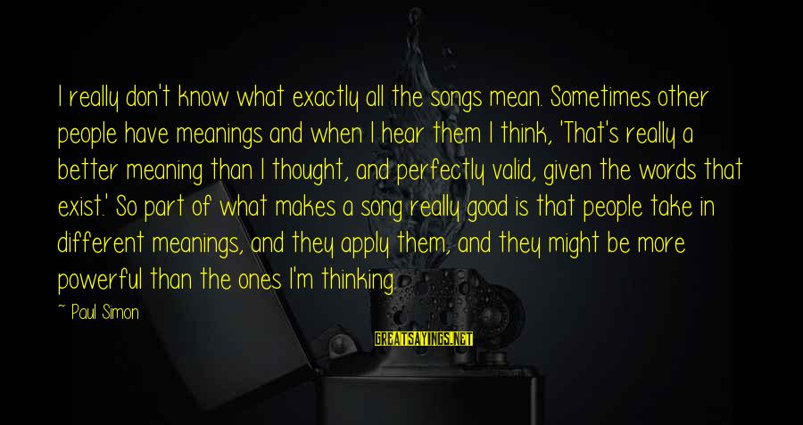 I Know I'm Better Than That Sayings By Paul Simon: I really don't know what exactly all the songs mean. Sometimes other people have meanings