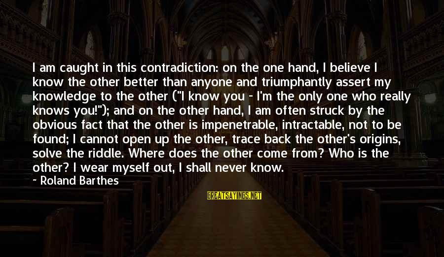 I Know I'm Better Than That Sayings By Roland Barthes: I am caught in this contradiction: on the one hand, I believe I know the