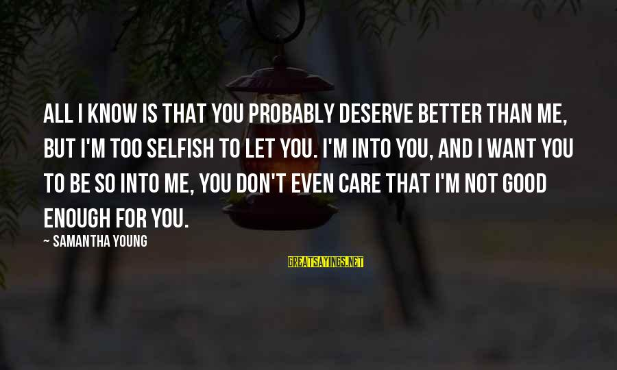 I Know I'm Better Than That Sayings By Samantha Young: All I know is that you probably deserve better than me, but I'm too selfish