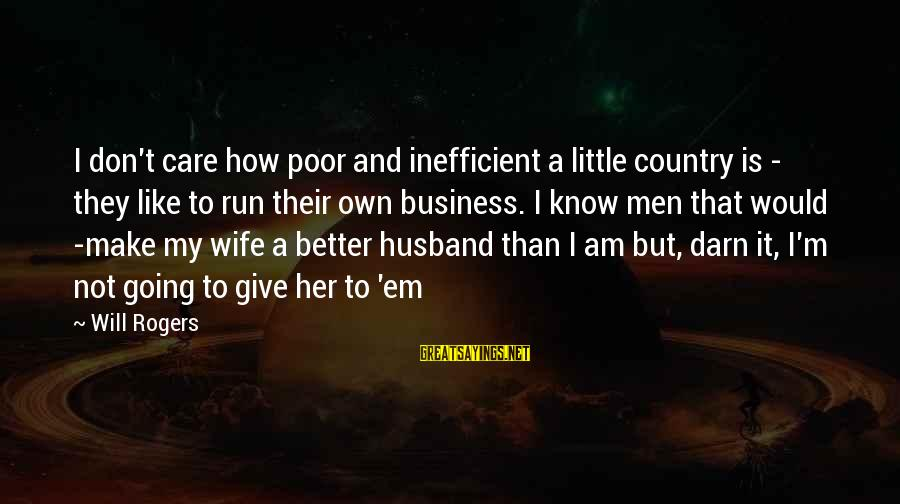 I Know I'm Better Than That Sayings By Will Rogers: I don't care how poor and inefficient a little country is - they like to