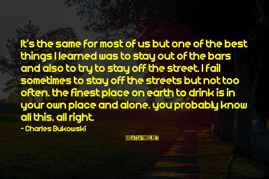 I Know You Sayings By Charles Bukowski: It's the same for most of us but one of the best things I learned