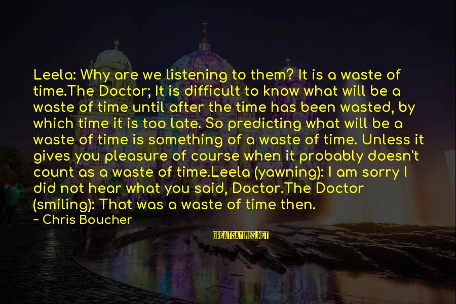 I Know You Sayings By Chris Boucher: Leela: Why are we listening to them? It is a waste of time.The Doctor; It