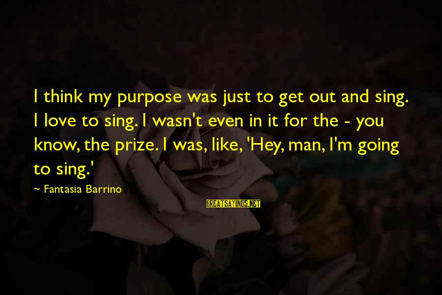 I Know You Sayings By Fantasia Barrino: I think my purpose was just to get out and sing. I love to sing.
