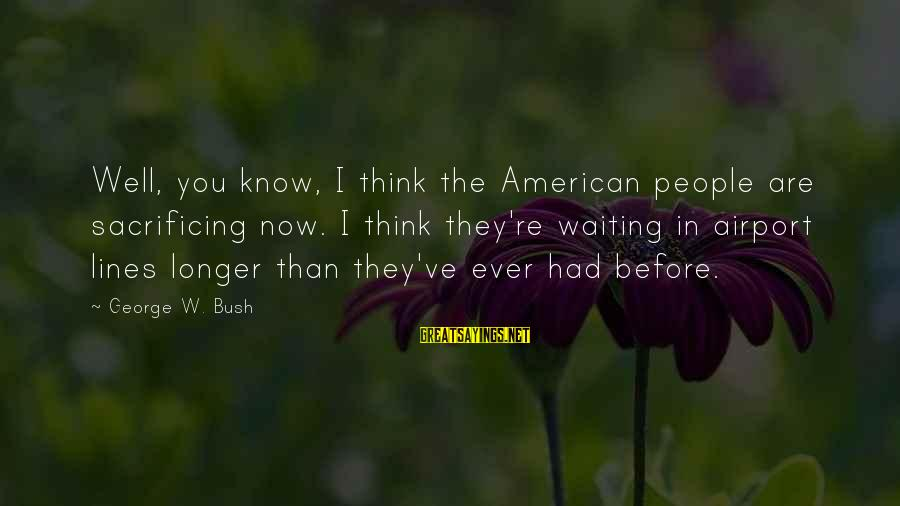 I Know You Sayings By George W. Bush: Well, you know, I think the American people are sacrificing now. I think they're waiting