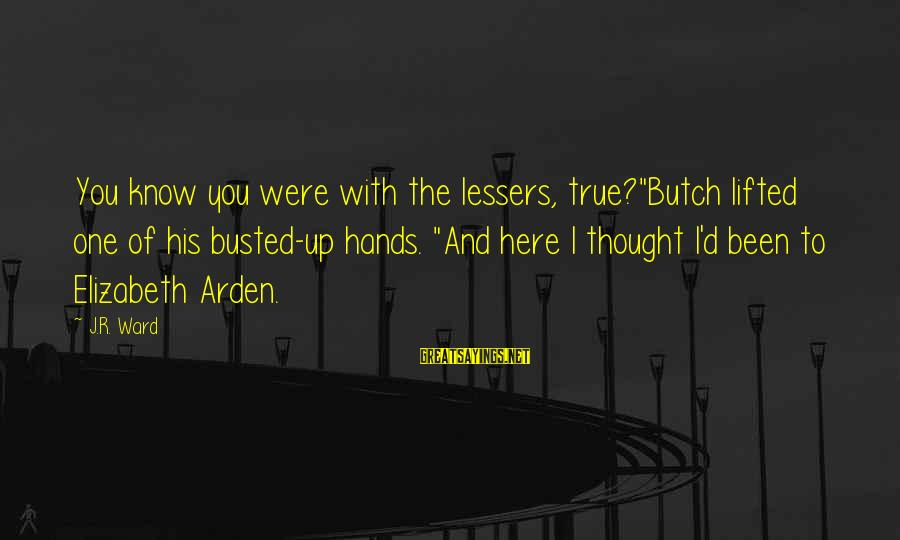 "I Know You Sayings By J.R. Ward: You know you were with the lessers, true?""Butch lifted one of his busted-up hands. ""And"
