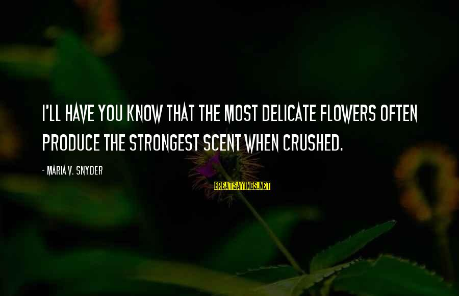 I Know You Sayings By Maria V. Snyder: I'll have you know that the most delicate flowers often produce the strongest scent when