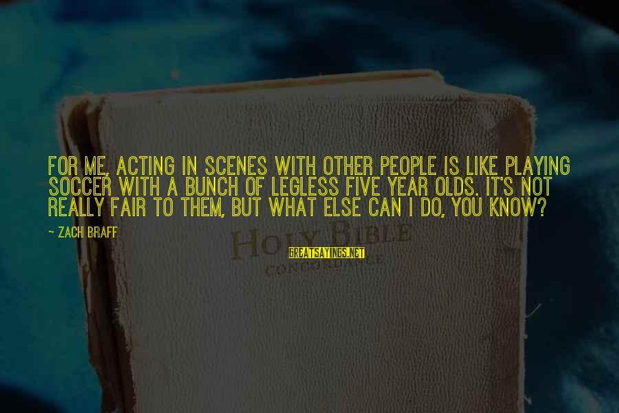 I Know You Sayings By Zach Braff: For me, acting in scenes with other people is like playing soccer with a bunch