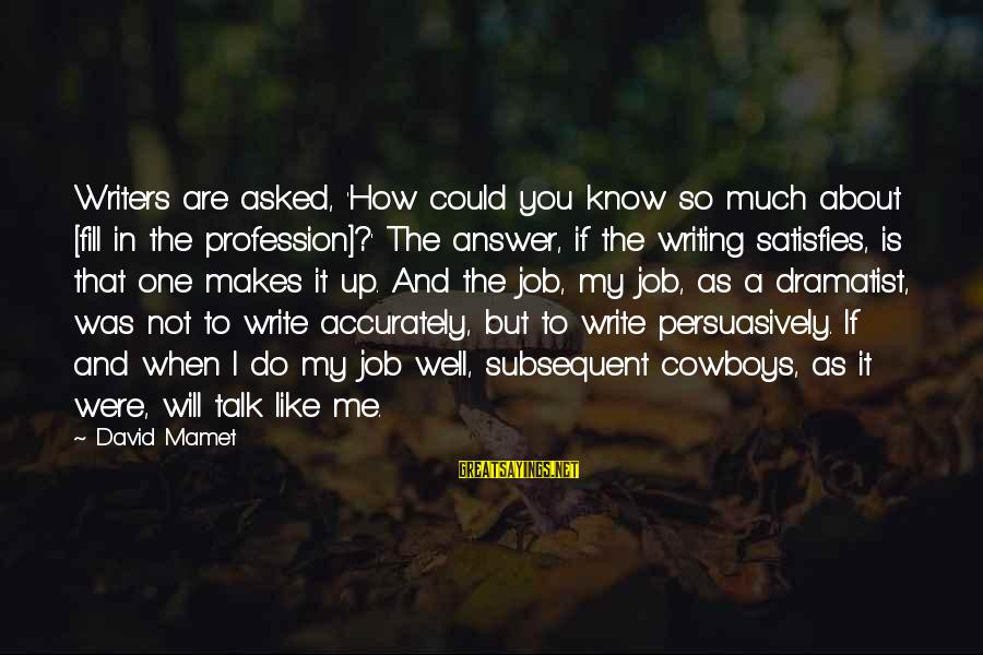 I Like My Profession Sayings By David Mamet: Writers are asked, 'How could you know so much about [fill in the profession]?' The