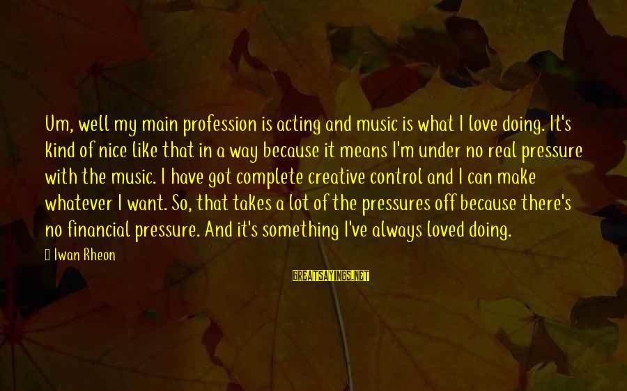 I Like My Profession Sayings By Iwan Rheon: Um, well my main profession is acting and music is what I love doing. It's