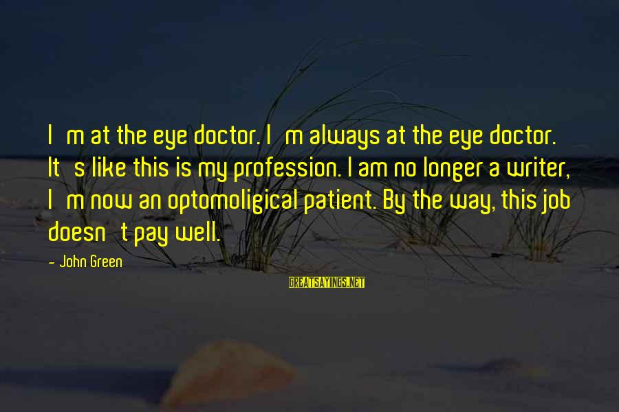 I Like My Profession Sayings By John Green: I'm at the eye doctor. I'm always at the eye doctor. It's like this is
