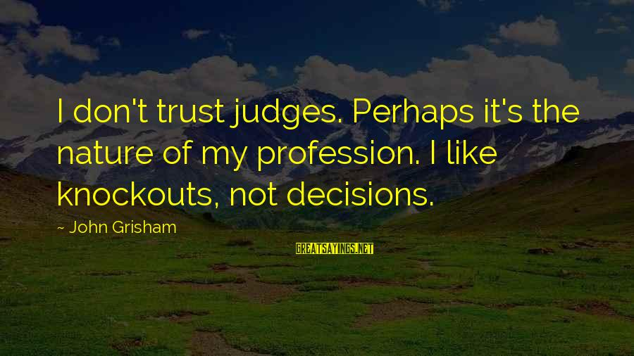 I Like My Profession Sayings By John Grisham: I don't trust judges. Perhaps it's the nature of my profession. I like knockouts, not