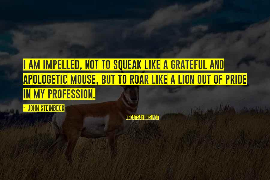 I Like My Profession Sayings By John Steinbeck: I am impelled, not to squeak like a grateful and apologetic mouse, but to roar