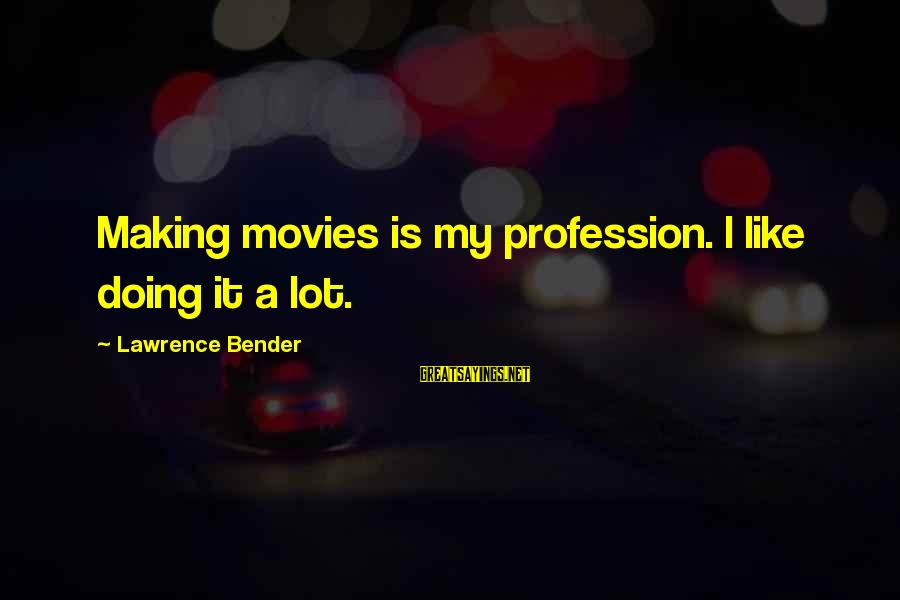 I Like My Profession Sayings By Lawrence Bender: Making movies is my profession. I like doing it a lot.