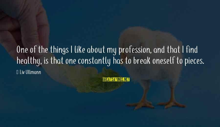 I Like My Profession Sayings By Liv Ullmann: One of the things I like about my profession, and that I find healthy, is