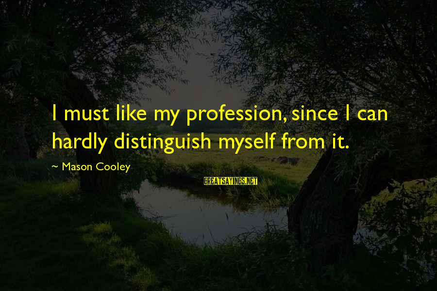 I Like My Profession Sayings By Mason Cooley: I must like my profession, since I can hardly distinguish myself from it.