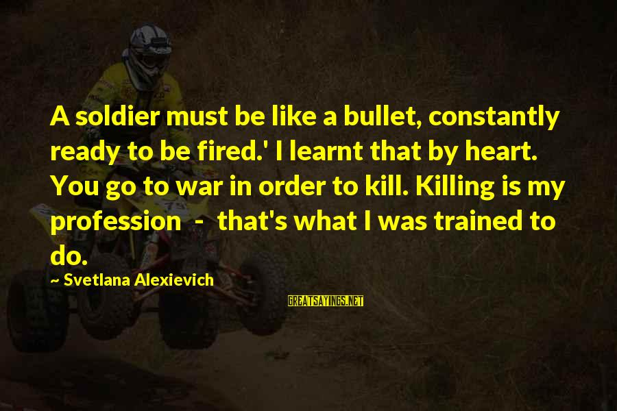 I Like My Profession Sayings By Svetlana Alexievich: A soldier must be like a bullet, constantly ready to be fired.' I learnt that