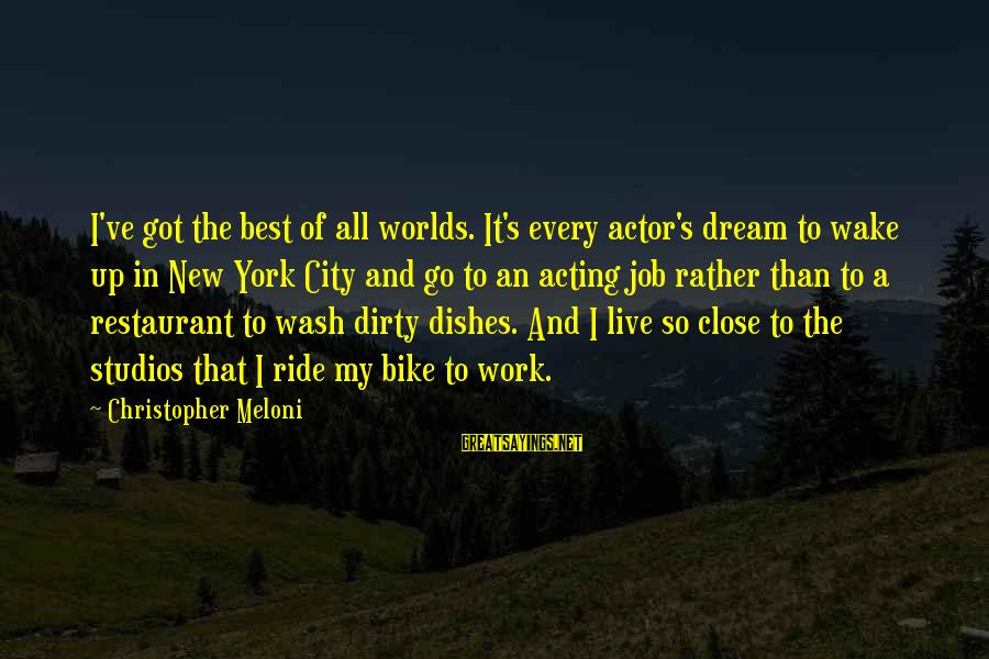I Live To Ride Sayings By Christopher Meloni: I've got the best of all worlds. It's every actor's dream to wake up in