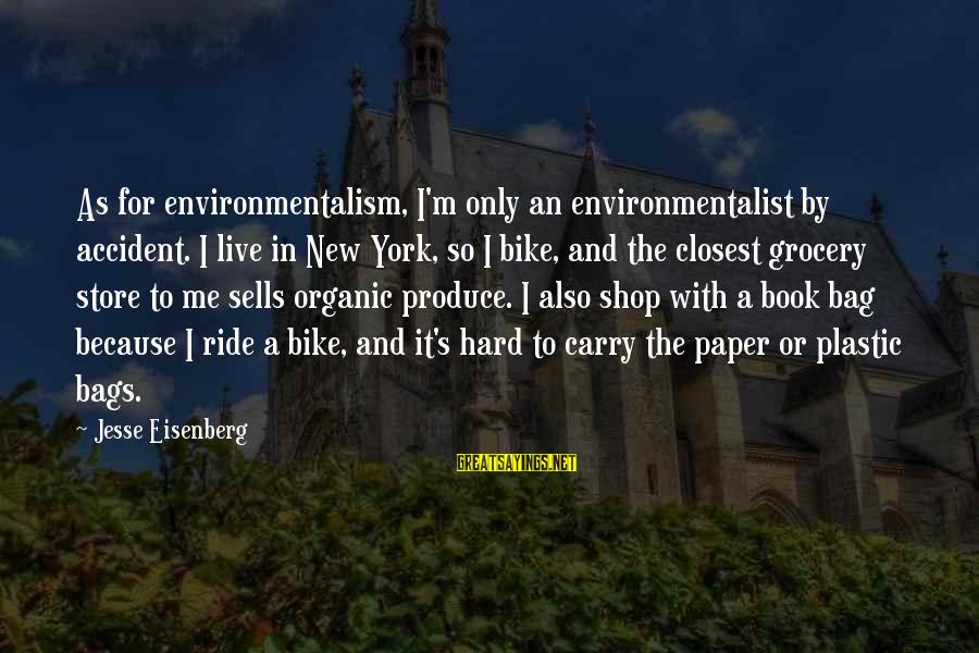 I Live To Ride Sayings By Jesse Eisenberg: As for environmentalism, I'm only an environmentalist by accident. I live in New York, so