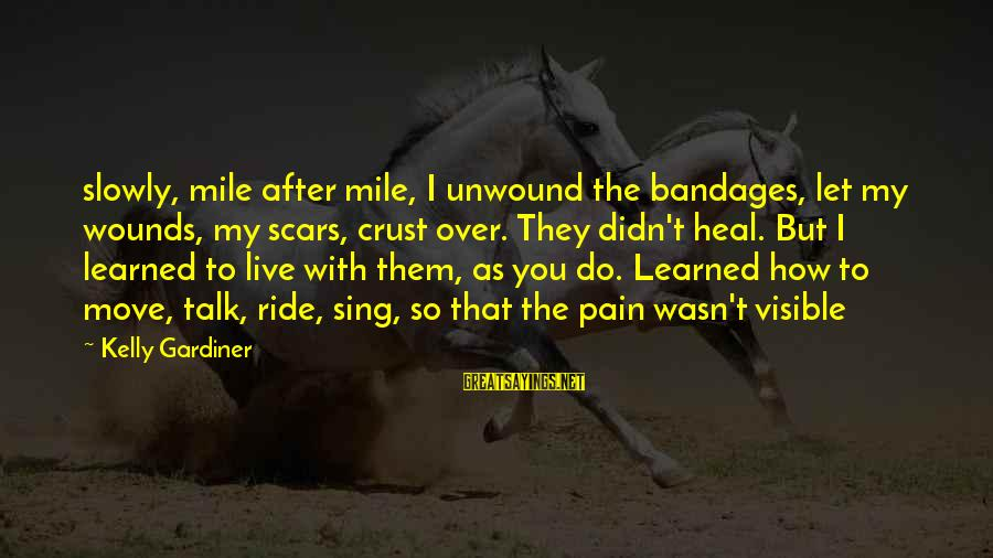 I Live To Ride Sayings By Kelly Gardiner: slowly, mile after mile, I unwound the bandages, let my wounds, my scars, crust over.