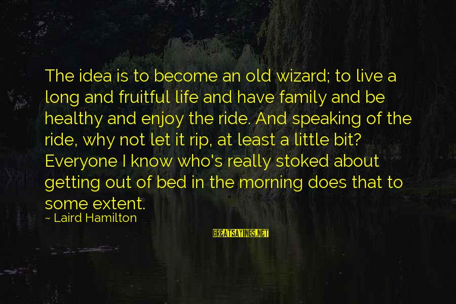 I Live To Ride Sayings By Laird Hamilton: The idea is to become an old wizard; to live a long and fruitful life