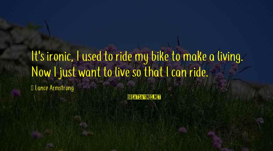 I Live To Ride Sayings By Lance Armstrong: It's ironic, I used to ride my bike to make a living. Now I just