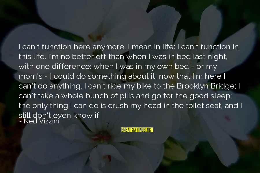 I Live To Ride Sayings By Ned Vizzini: I can't function here anymore. I mean in life: I can't function in this life.