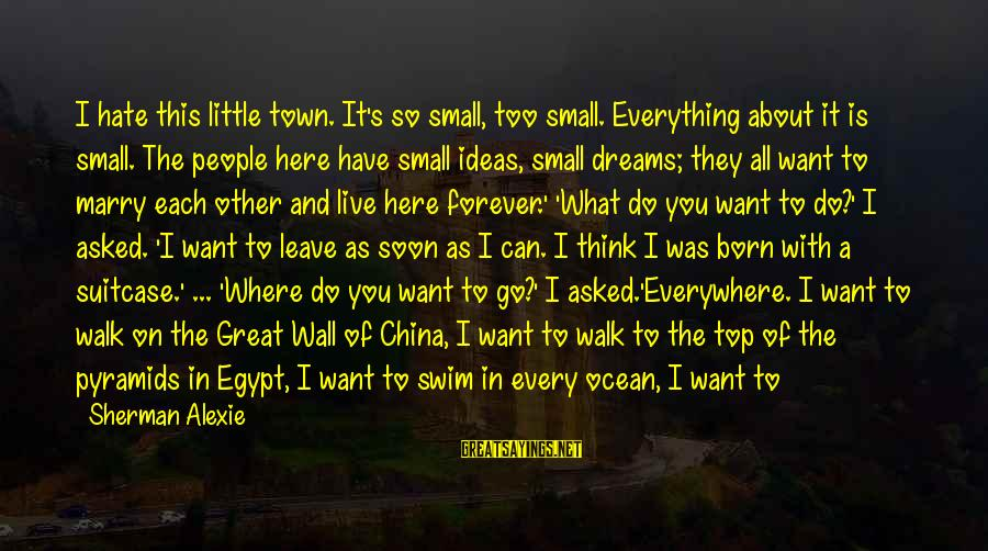 I Live To Ride Sayings By Sherman Alexie: I hate this little town. It's so small, too small. Everything about it is small.
