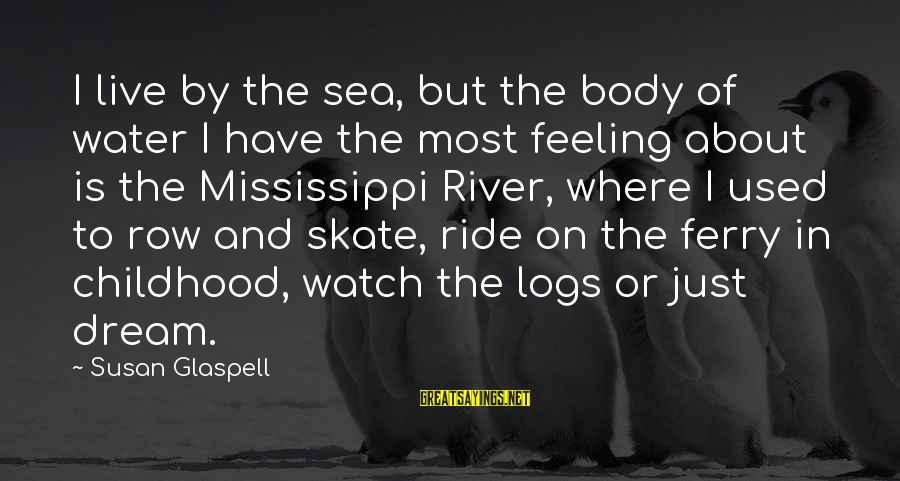 I Live To Ride Sayings By Susan Glaspell: I live by the sea, but the body of water I have the most feeling