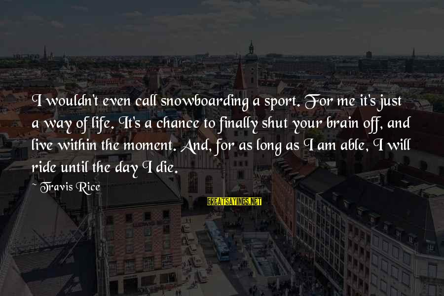 I Live To Ride Sayings By Travis Rice: I wouldn't even call snowboarding a sport. For me it's just a way of life.