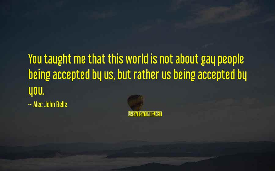 I Love Sayings By Alec John Belle: You taught me that this world is not about gay people being accepted by us,