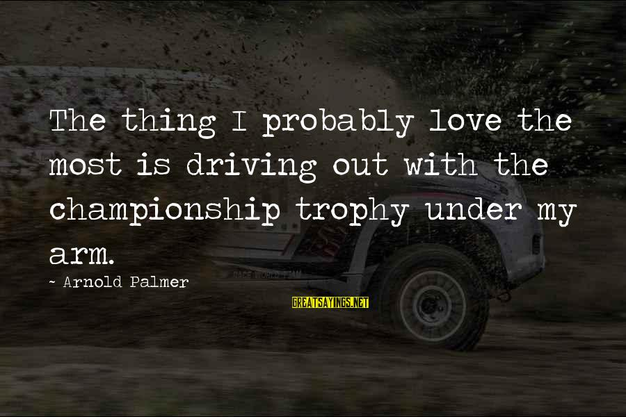 I Love Sayings By Arnold Palmer: The thing I probably love the most is driving out with the championship trophy under