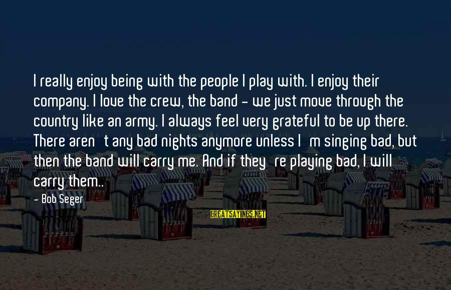 I Love Sayings By Bob Seger: I really enjoy being with the people I play with. I enjoy their company. I