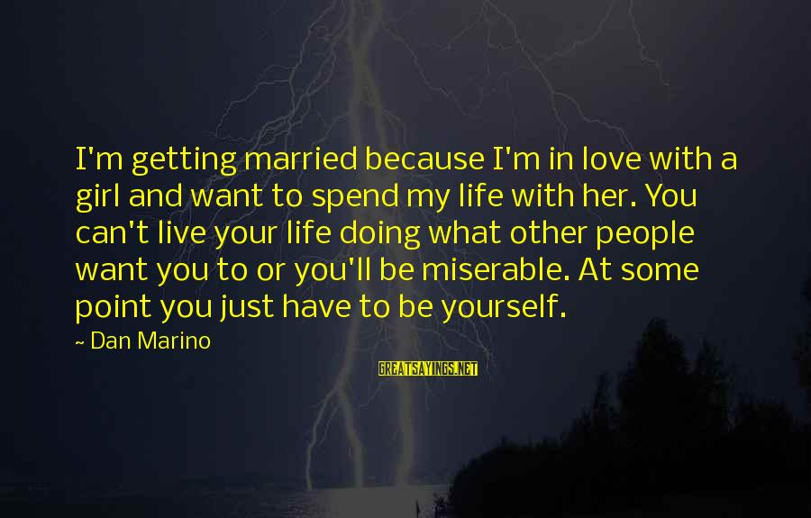I Love Sayings By Dan Marino: I'm getting married because I'm in love with a girl and want to spend my