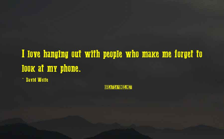 I Love Sayings By David Wolfe: I love hanging out with people who make me forget to look at my phone.