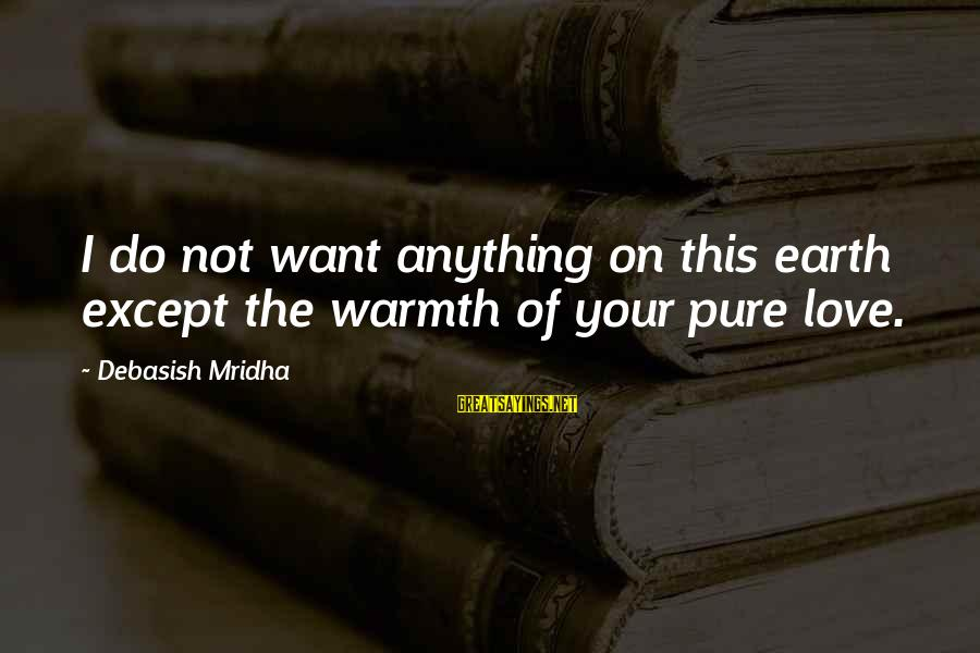 I Love Sayings By Debasish Mridha: I do not want anything on this earth except the warmth of your pure love.
