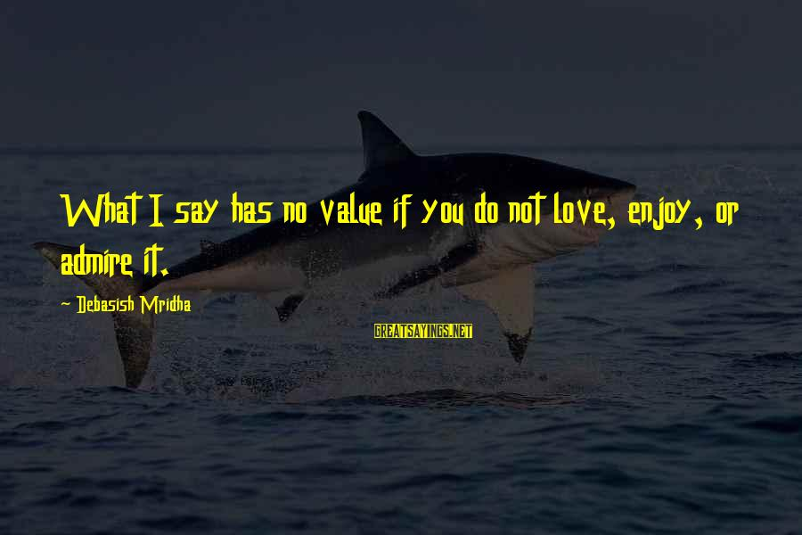 I Love Sayings By Debasish Mridha: What I say has no value if you do not love, enjoy, or admire it.