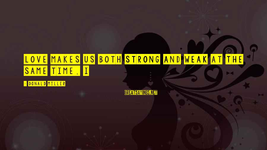 I Love Sayings By Donald Miller: Love makes us both strong and weak at the same time. I
