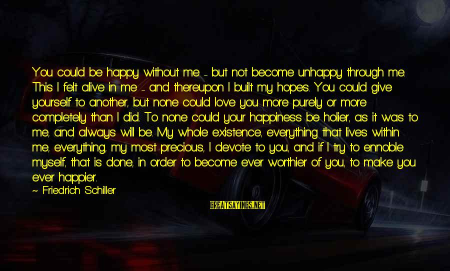 I Love Sayings By Friedrich Schiller: You could be happy without me - but not become unhappy through me. This I