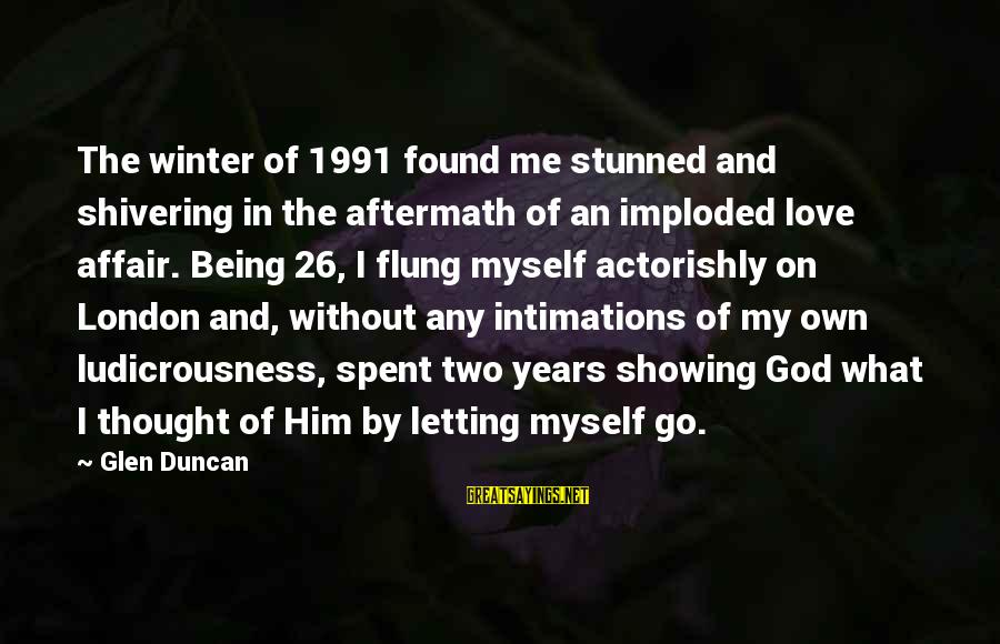 I Love Sayings By Glen Duncan: The winter of 1991 found me stunned and shivering in the aftermath of an imploded