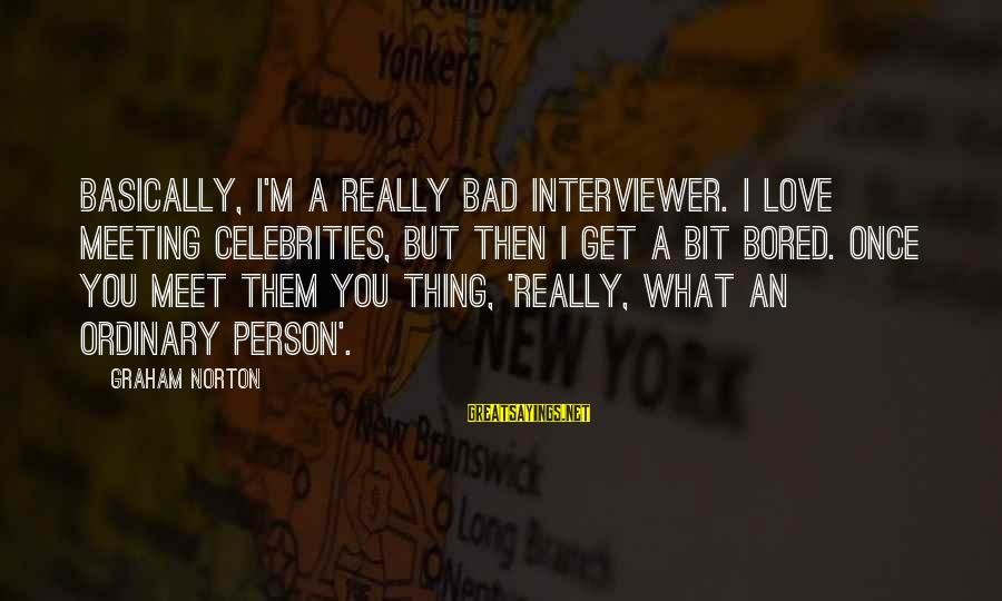 I Love Sayings By Graham Norton: Basically, I'm a really bad interviewer. I love meeting celebrities, but then I get a